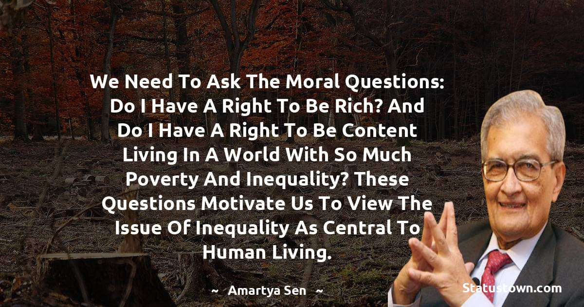 Amartya Sen Quotes - We need to ask the moral questions: Do I have a right to be rich? And do I have a right to be content living in a world with so much poverty and inequality? These questions motivate us to view the issue of inequality as central to human living.