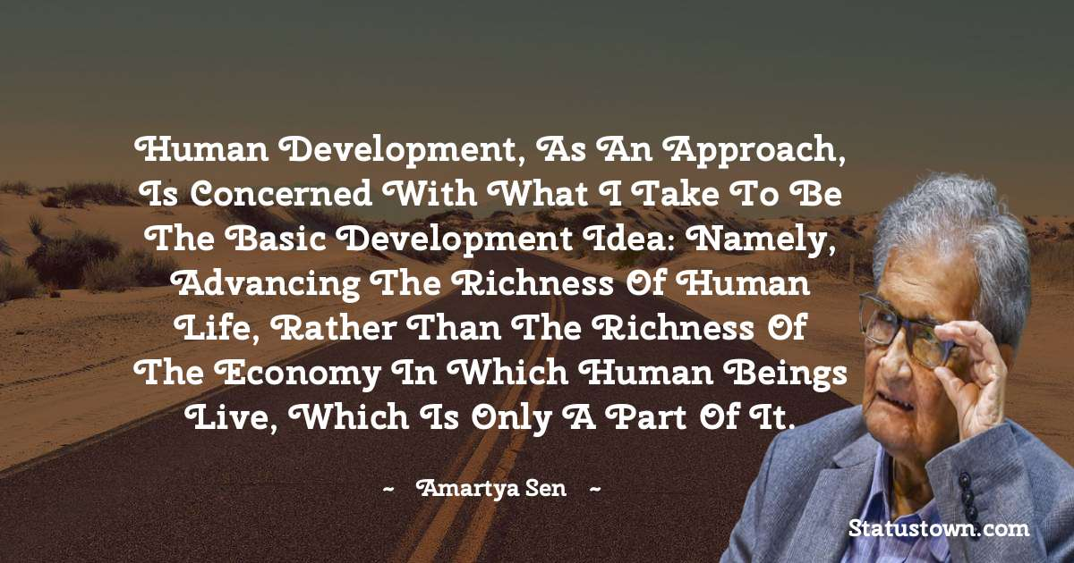 Human development, as an approach, is concerned with what I take to be the basic development idea: namely, advancing the richness of human life, rather than the richness of the economy in which human beings live, which is only a part of it. - Amartya Sen quotes