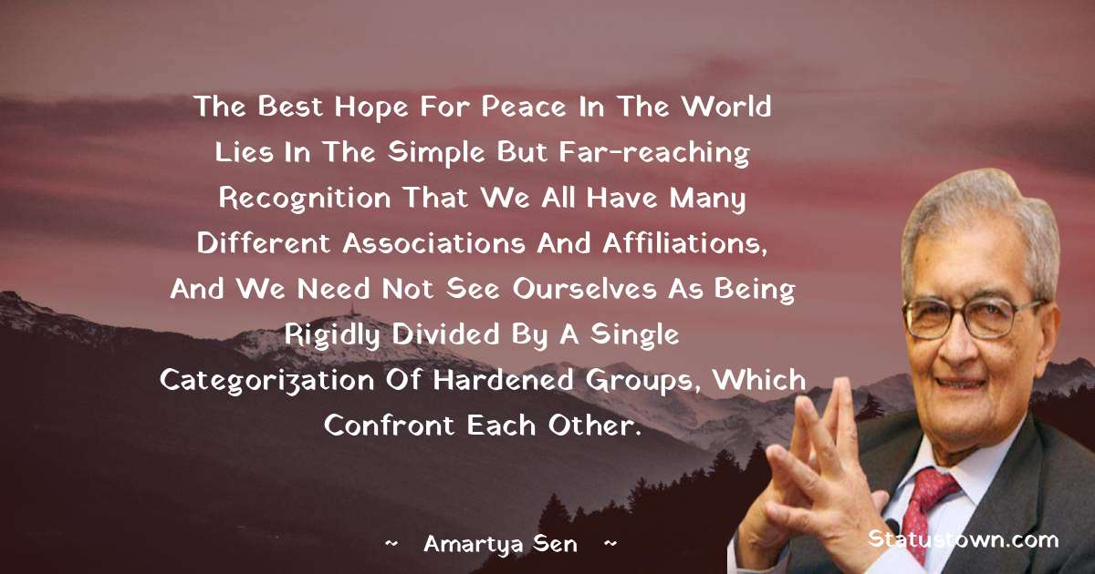 Amartya Sen Quotes - The best hope for peace in the world lies in the simple but far-reaching recognition that we all have many different associations and affiliations, and we need not see ourselves as being rigidly divided by a single categorization of hardened groups, which confront each other.
