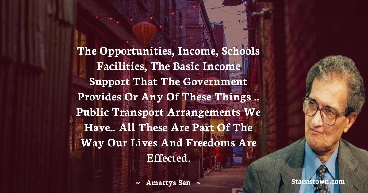 The opportunities, income, schools facilities, the basic income support that the government provides or any of these things .. public transport arrangements we have.. all these are part of the way our lives and freedoms are effected.
