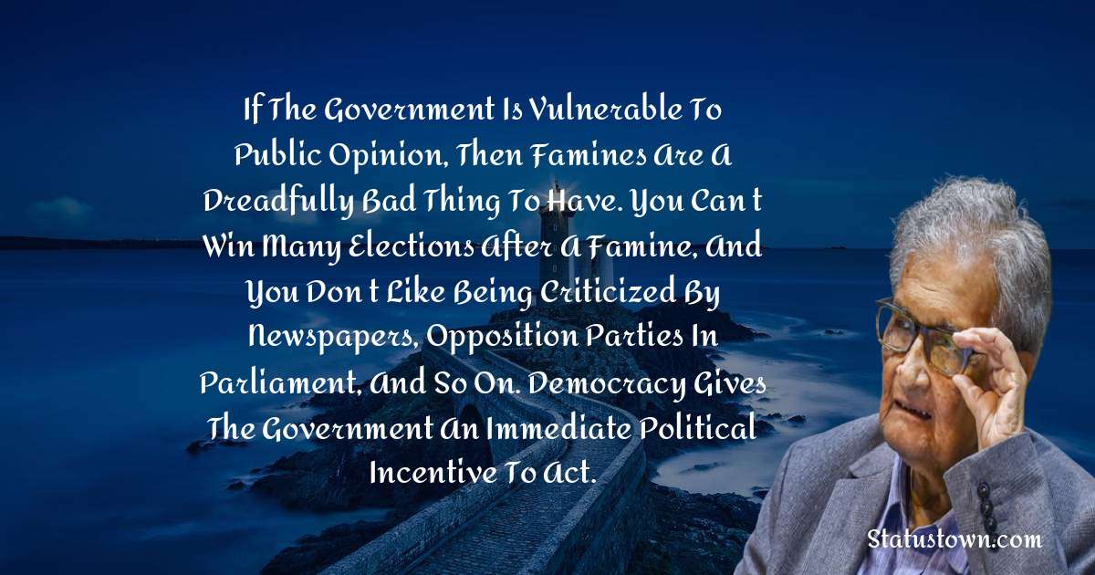 If the government is vulnerable to public opinion, then famines are a dreadfully bad thing to have. You can't win many elections after a famine, and you don't like being criticized by newspapers, opposition parties in parliament, and so on. Democracy gives the government an immediate political incentive to act.