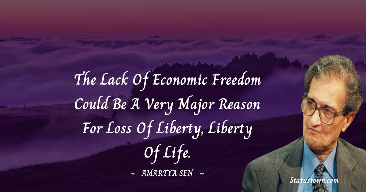 The lack of economic freedom could be a very major reason for loss of liberty, liberty of life.