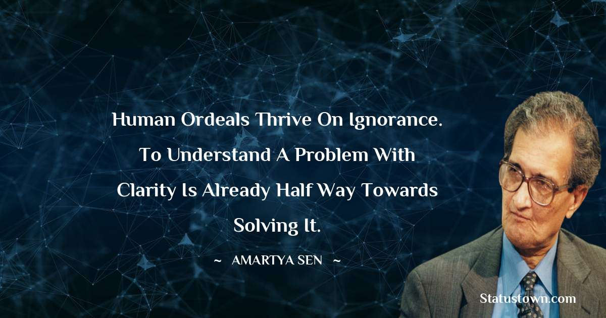 Amartya Sen Quotes - Human ordeals thrive on ignorance. To understand a problem with clarity is already half way towards solving it.