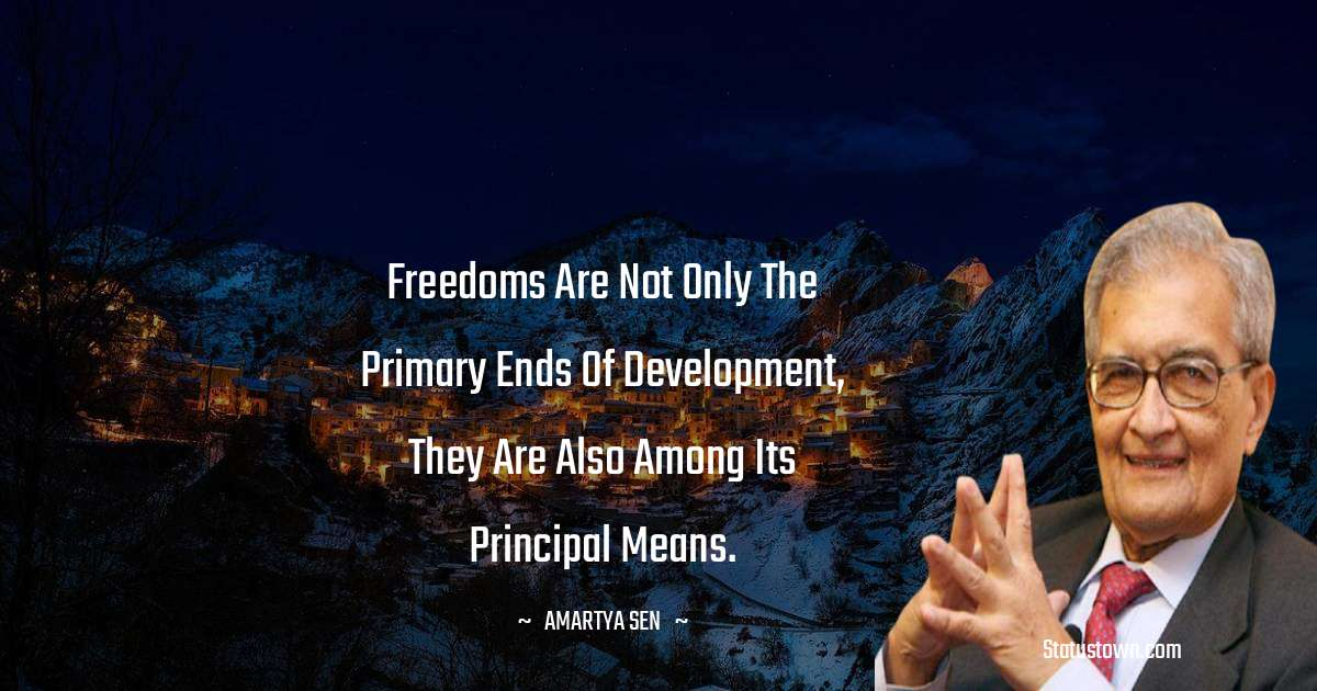 Amartya Sen Quotes - Freedoms are not only the primary ends of development, they are also among its principal means.
