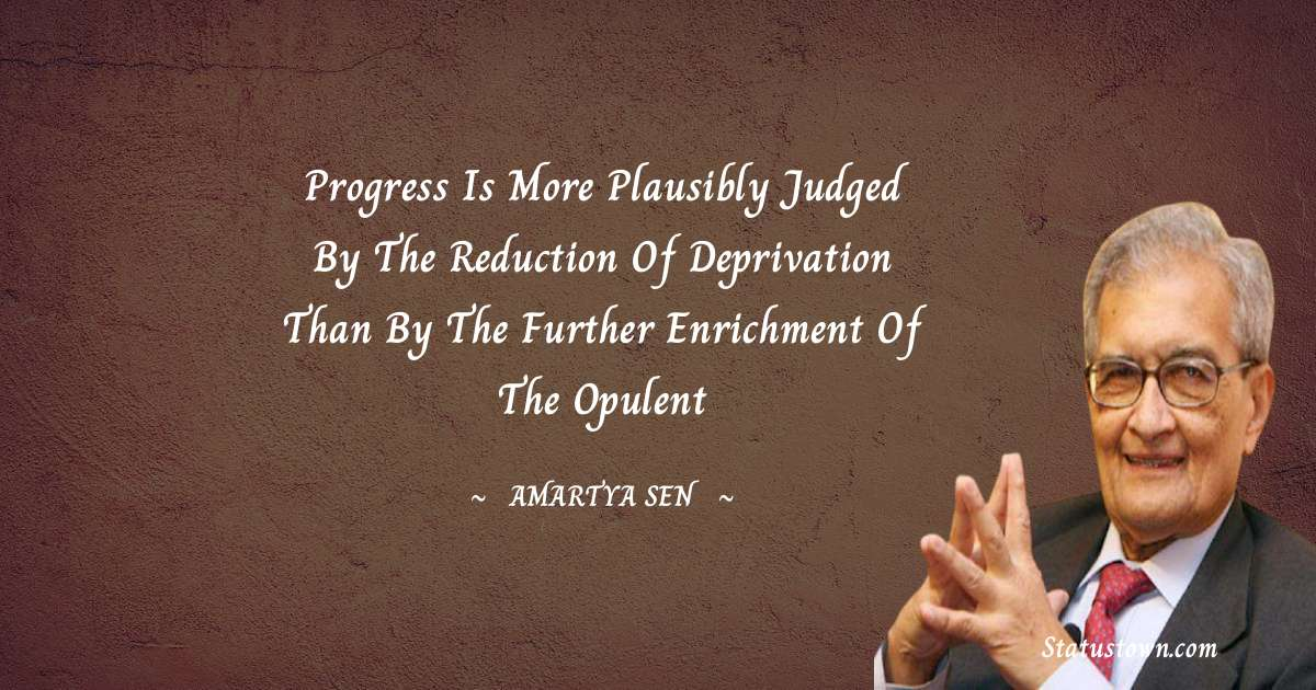 Amartya Sen Quotes - Progress is more plausibly judged by the reduction of deprivation than by the further enrichment of the opulent