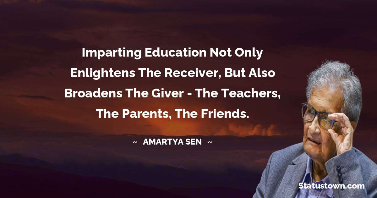 Amartya Sen Quotes - Imparting education not only enlightens the receiver, but also broadens the giver - the teachers, the parents, the friends.