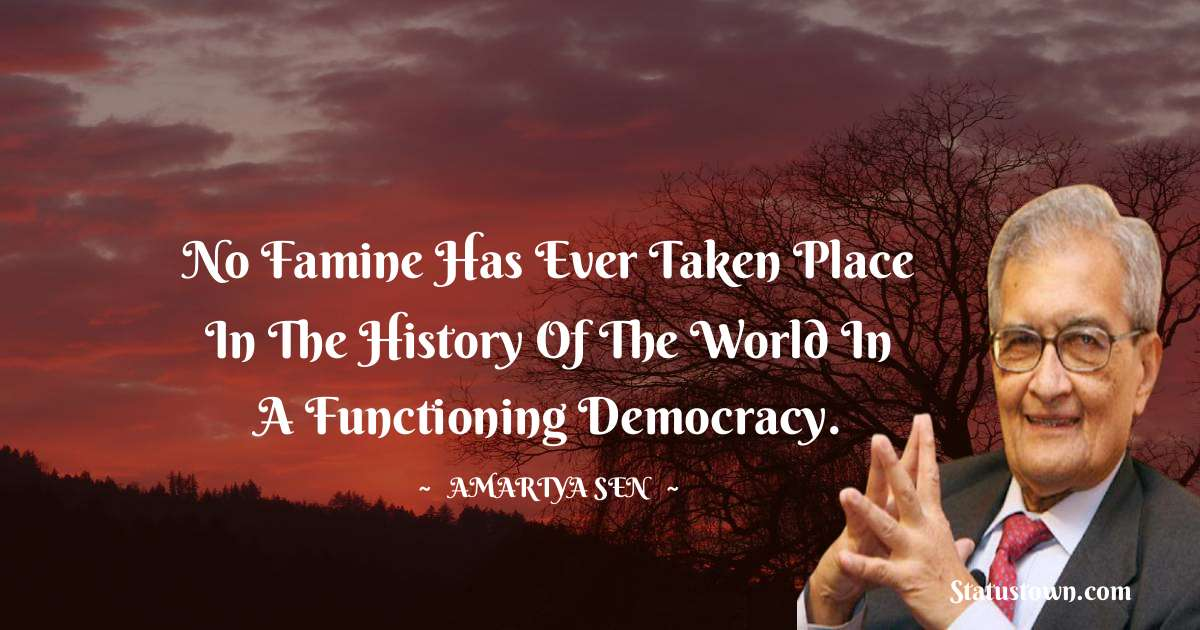 Amartya Sen Quotes - No famine has ever taken place in the history of the world in a functioning democracy.