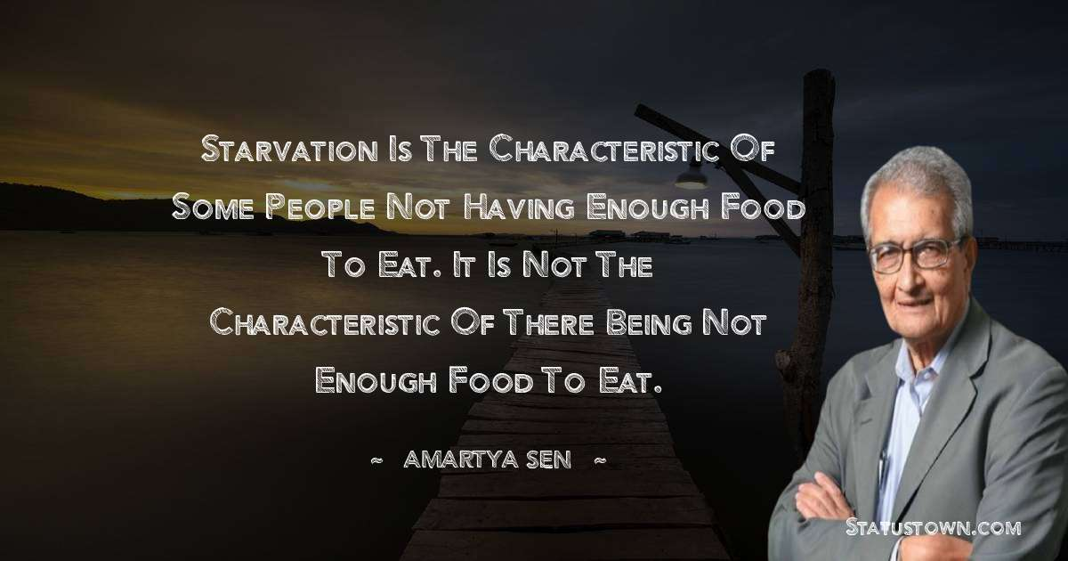 Starvation is the characteristic of some people not having enough food to eat. It is not the characteristic of there being not enough food to eat. - Amartya Sen quotes