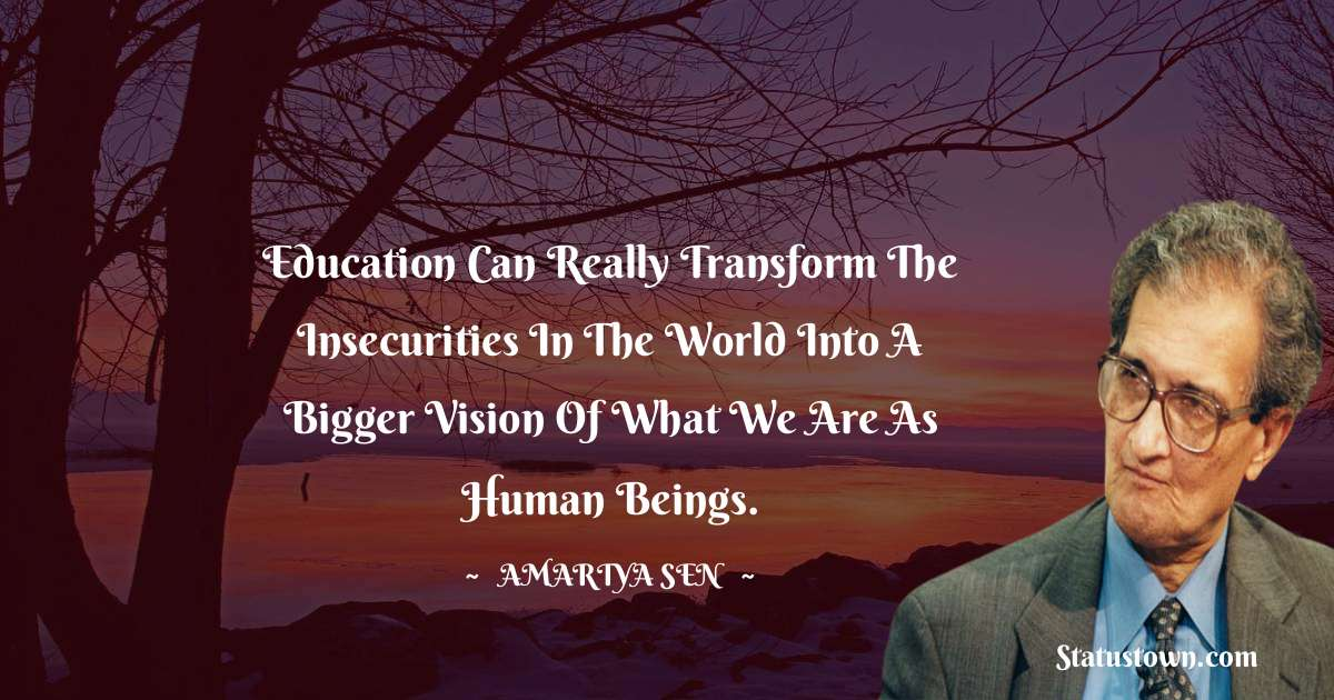 Amartya Sen Quotes - Education can really transform the insecurities in the world into a bigger vision of what we are as human beings.
