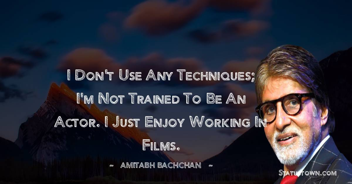 Amitabh Bachchan Quotes - I don't use any techniques; I'm not trained to be an actor. I just enjoy working in films.