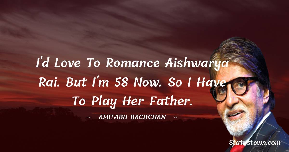 I'd love to romance Aishwarya Rai. But I'm 58 now. So I have to play her father.
