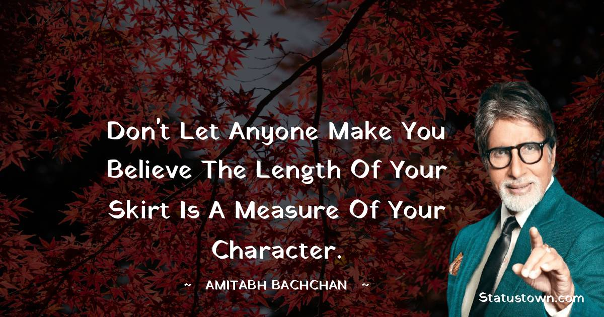 Amitabh Bachchan Quotes - Don't let anyone make you believe the length of your skirt is a measure of your character.