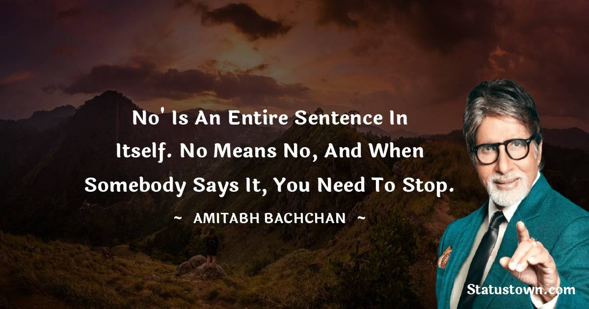 Amitabh Bachchan Quotes - No' is an entire sentence in itself. No means no, and when somebody says it, you need to stop.