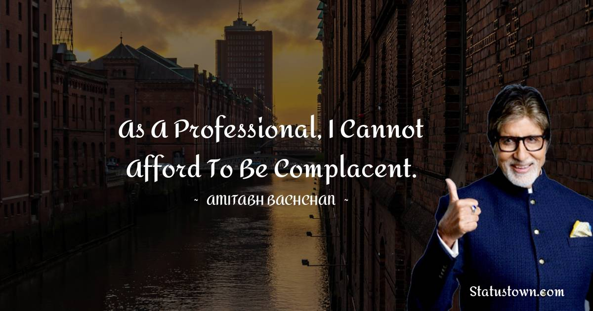 As a professional, I cannot afford to be complacent.