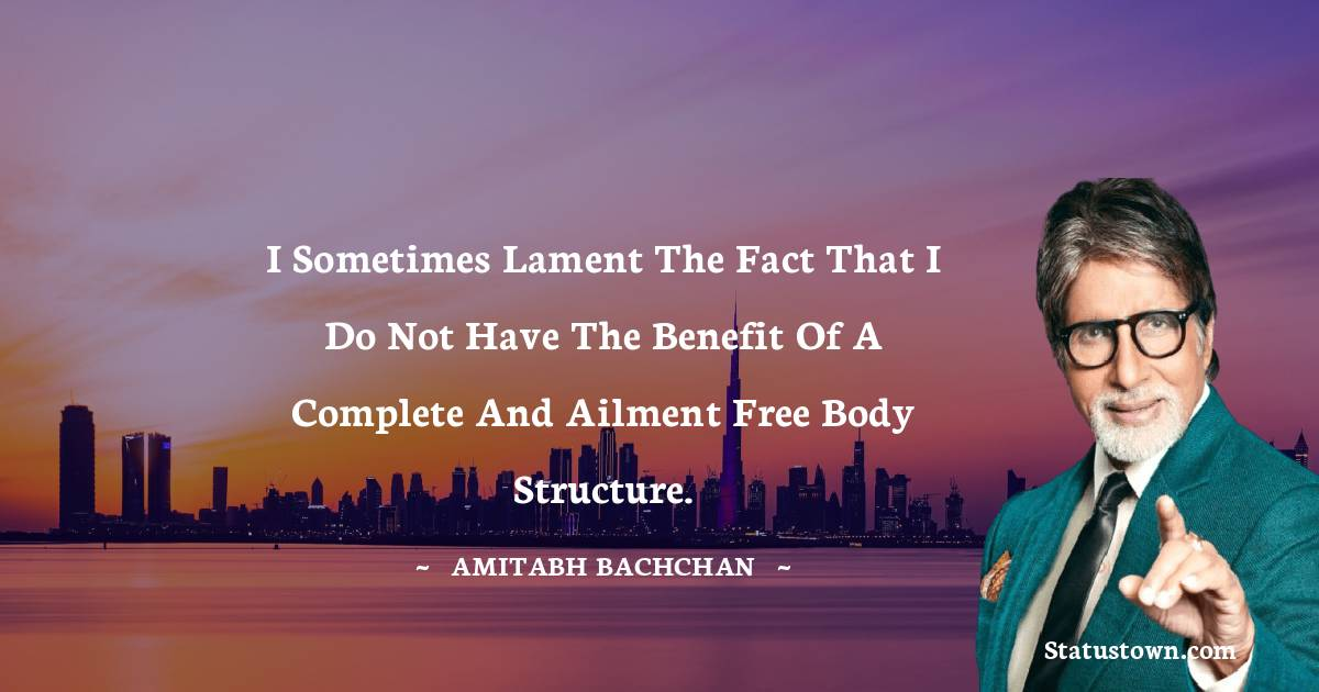 Amitabh Bachchan Quotes - I sometimes lament the fact that I do not have the benefit of a complete and ailment free body structure.