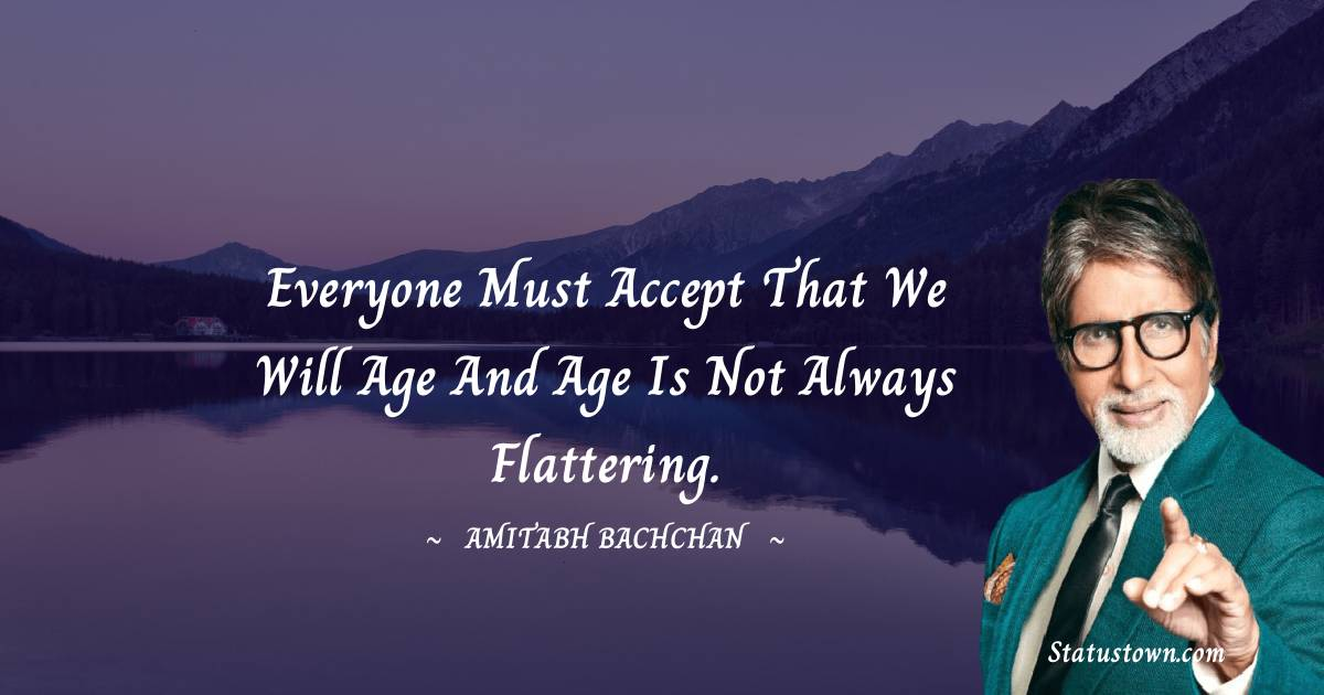 Everyone must accept that we will age and age is not always flattering.