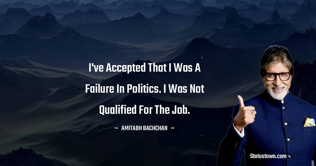 I've accepted that I was a failure in politics. I was not qualified for the job.