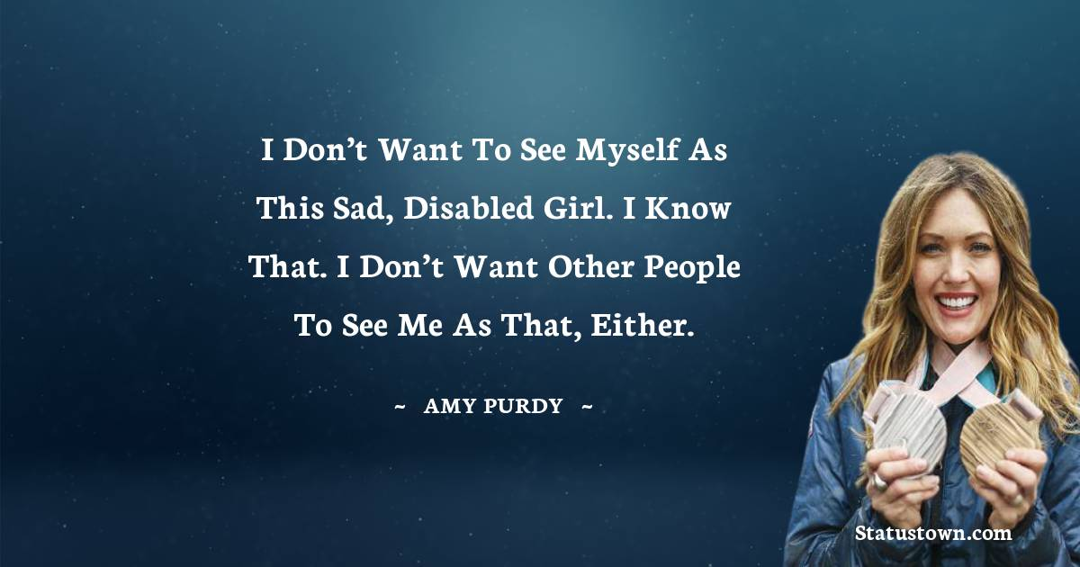 I don't want to see myself as this sad, disabled girl. I know that. I don't want other people to see me as that, either.