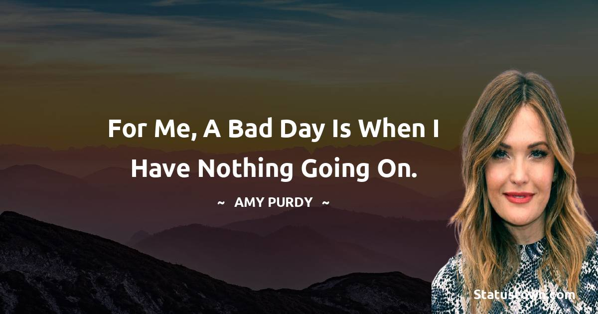 For me, a bad day is when I have nothing going on.