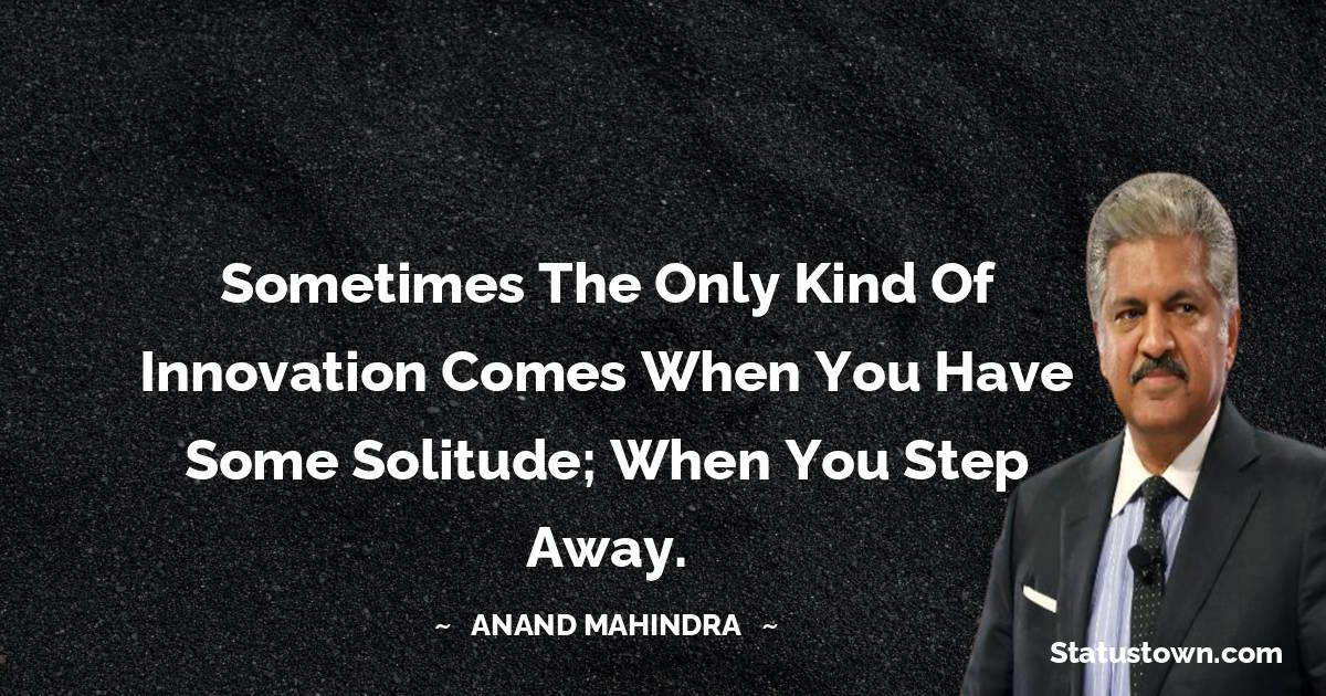 Anand Mahindra Quotes - Sometimes the only kind of innovation comes when you have some solitude; when you step away.