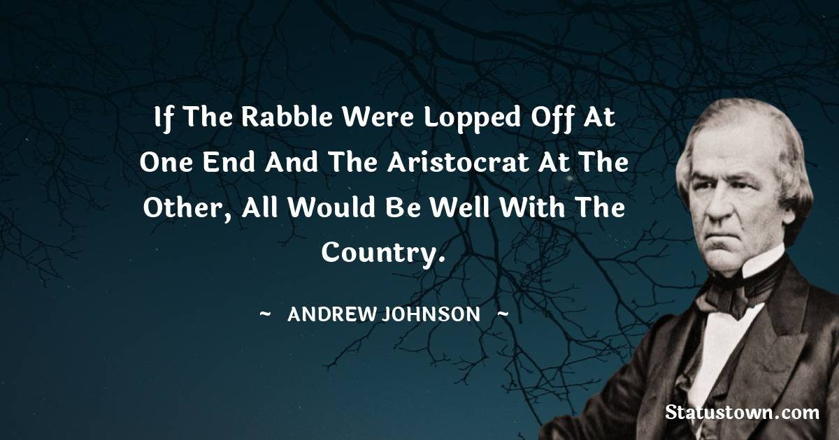 If the rabble were lopped off at one end and the aristocrat at the other, all would be well with the country.