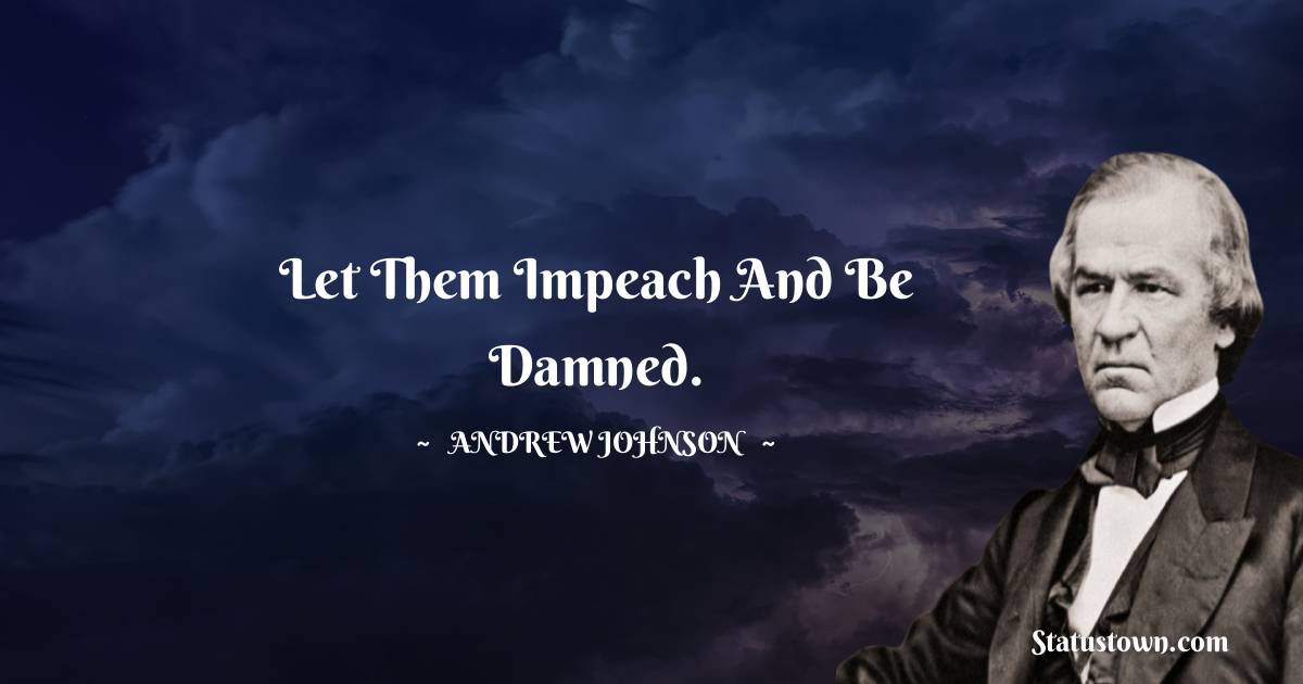 Andrew Johnson Quotes - Let them impeach and be damned.