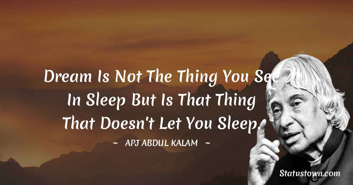 A P J Abdul Kalam Quotes - Dream is not the thing you see in sleep but is that thing that doesn't let you sleep.