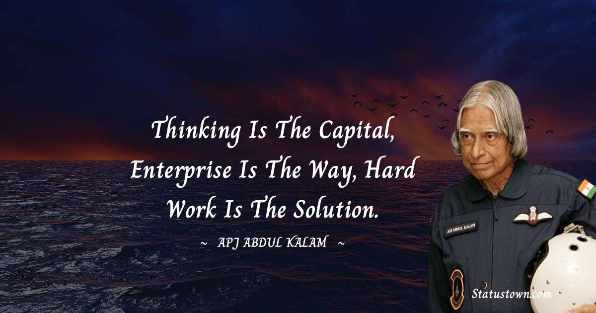 Thinking is the capital, Enterprise is the way, Hard Work is the solution.