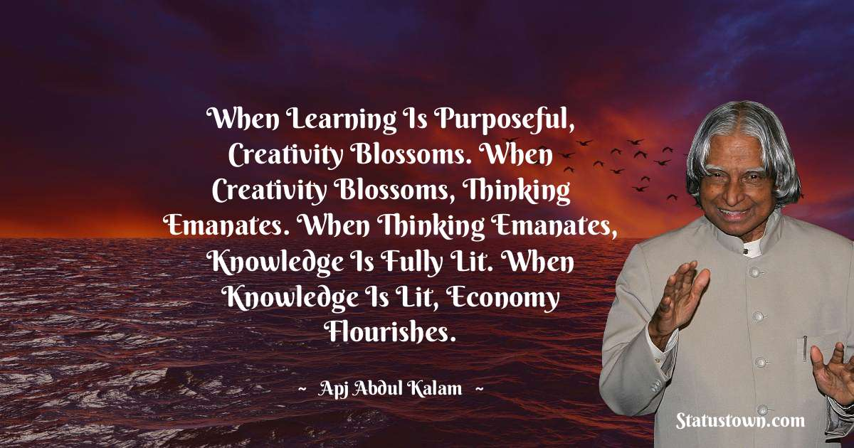 A P J Abdul Kalam Quotes - When learning is purposeful, creativity blossoms. When creativity blossoms, thinking emanates. When thinking emanates, knowledge is fully lit. When knowledge is lit, economy flourishes.