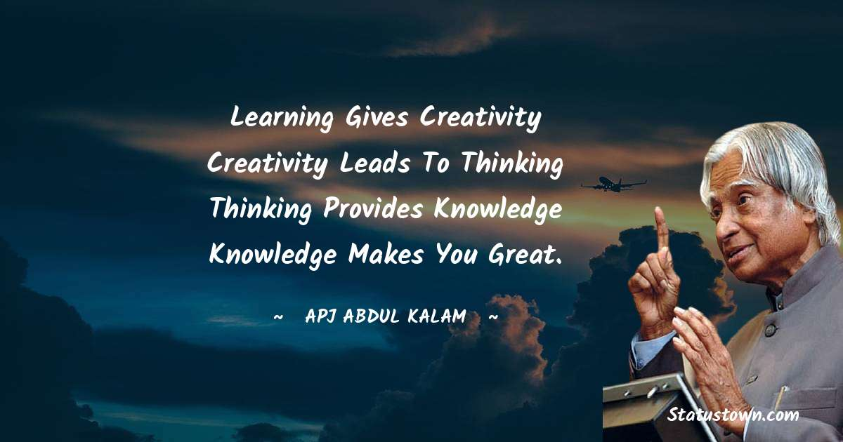 Learning gives creativity Creativity leads to thinking Thinking provides knowledge Knowledge makes you great. - A P J Abdul Kalam quotes