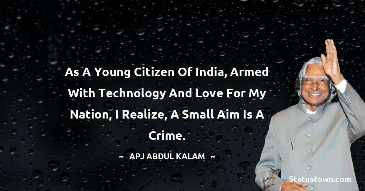 A P J Abdul Kalam Quotes - As a young citizen of India, armed with technology and love for my nation, I realize, a small aim is a crime.