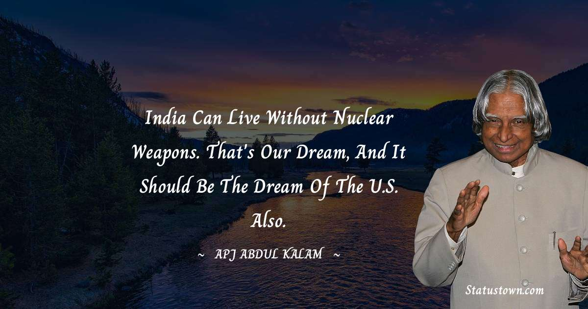 India can live without nuclear weapons. That's our dream, and it should be the dream of the U.S. also.