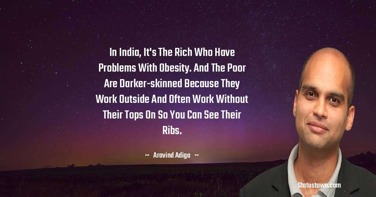 In India, it's the rich who have problems with obesity. And the poor are darker-skinned because they work outside and often work without their tops on so you can see their ribs. - Aravind Adiga download