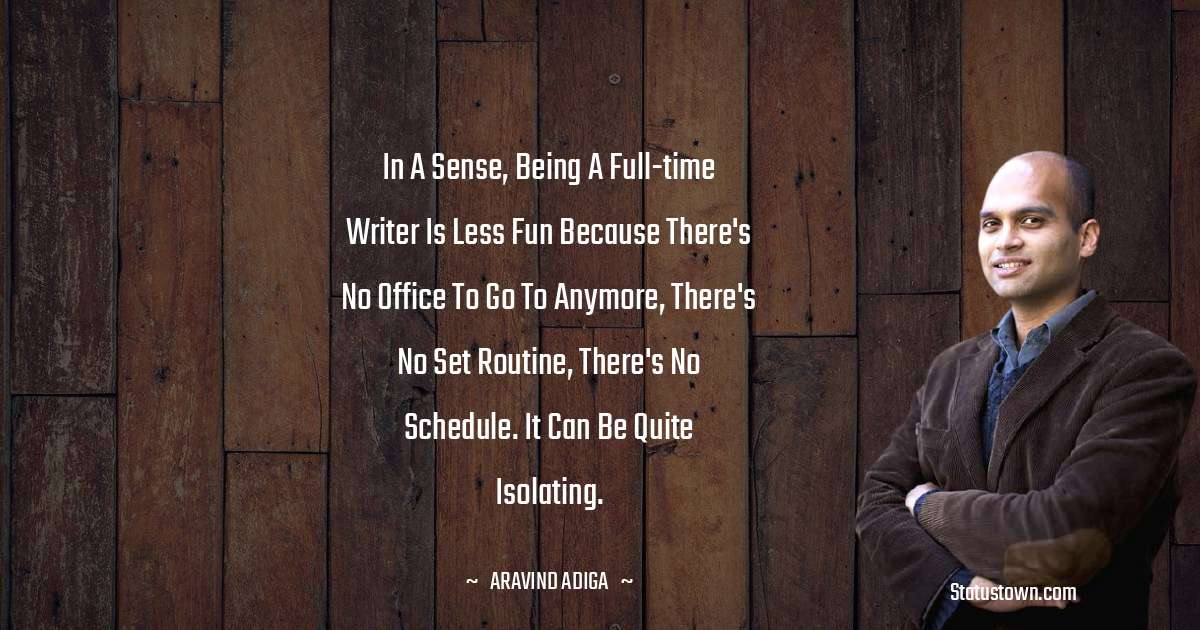In a sense, being a full-time writer is less fun because there's no office to go to anymore, there's no set routine, there's no schedule. It can be quite isolating. - Aravind Adiga download