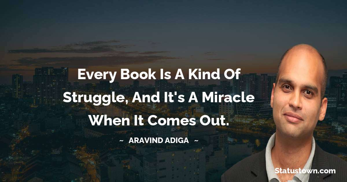 Every book is a kind of struggle, and it's a miracle when it comes out. - Aravind Adiga download