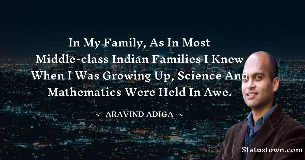 In my family, as in most middle-class Indian families I knew when I was growing up, science and mathematics were held in awe. - Aravind Adiga download