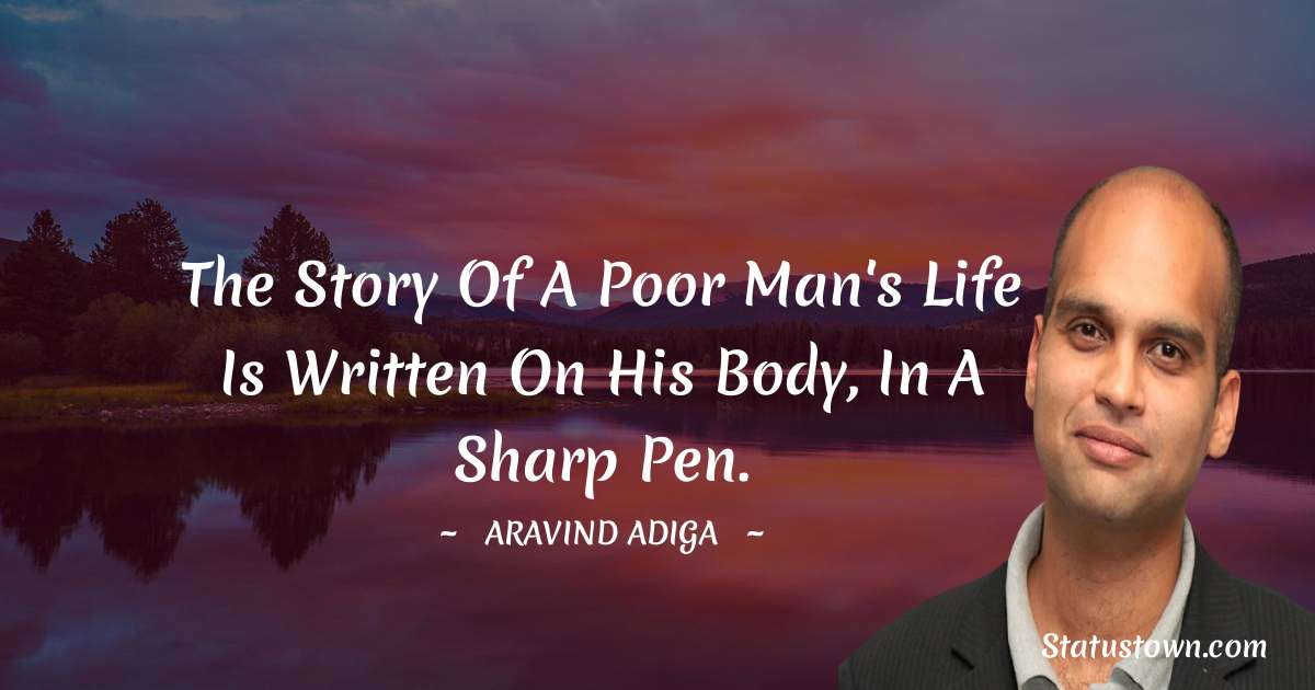 Aravind Adiga Quotes - The story of a poor man's life is written on his body, in a sharp pen.