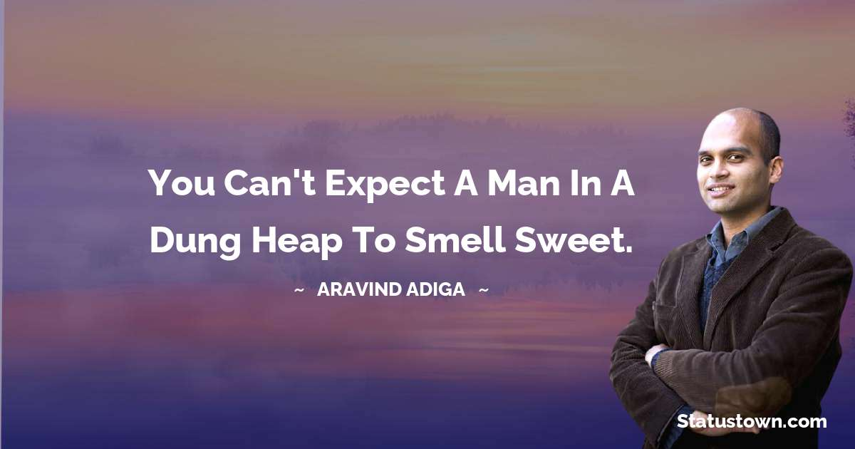 Aravind Adiga Quotes - You can't expect a man in a dung heap to smell sweet.