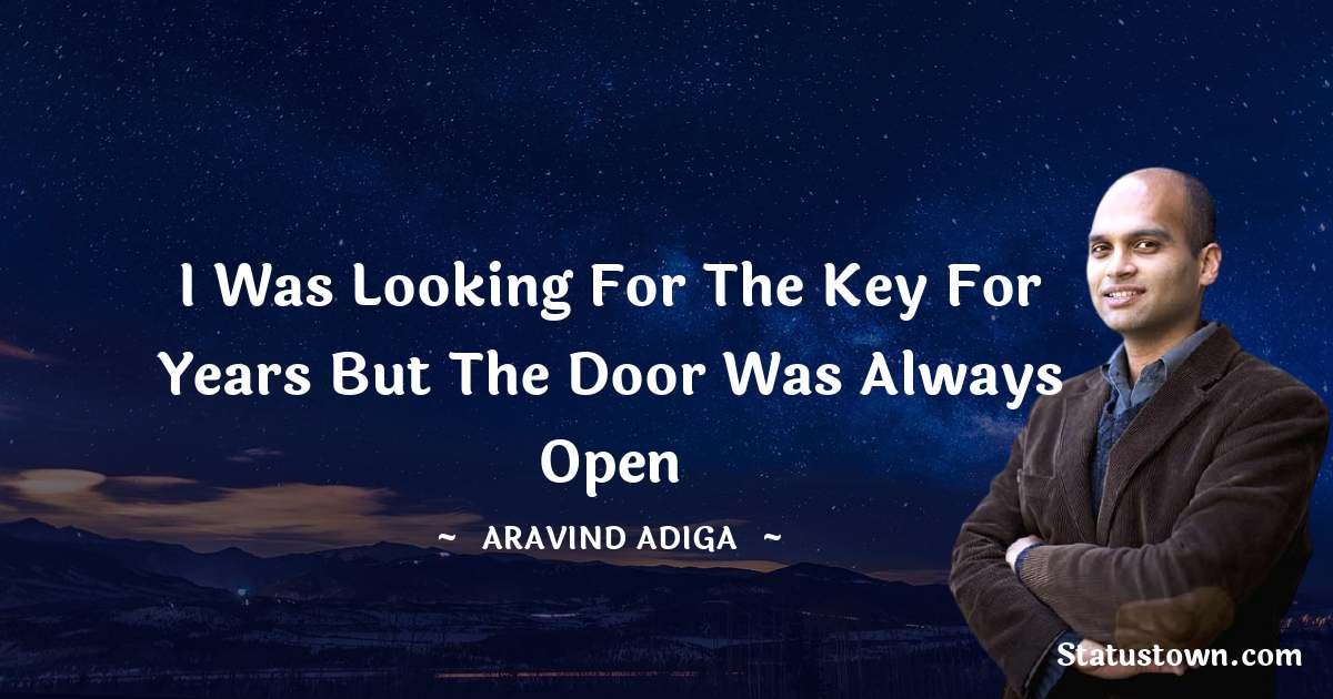 Aravind Adiga Quotes - I was looking for the key for years But the door was always open