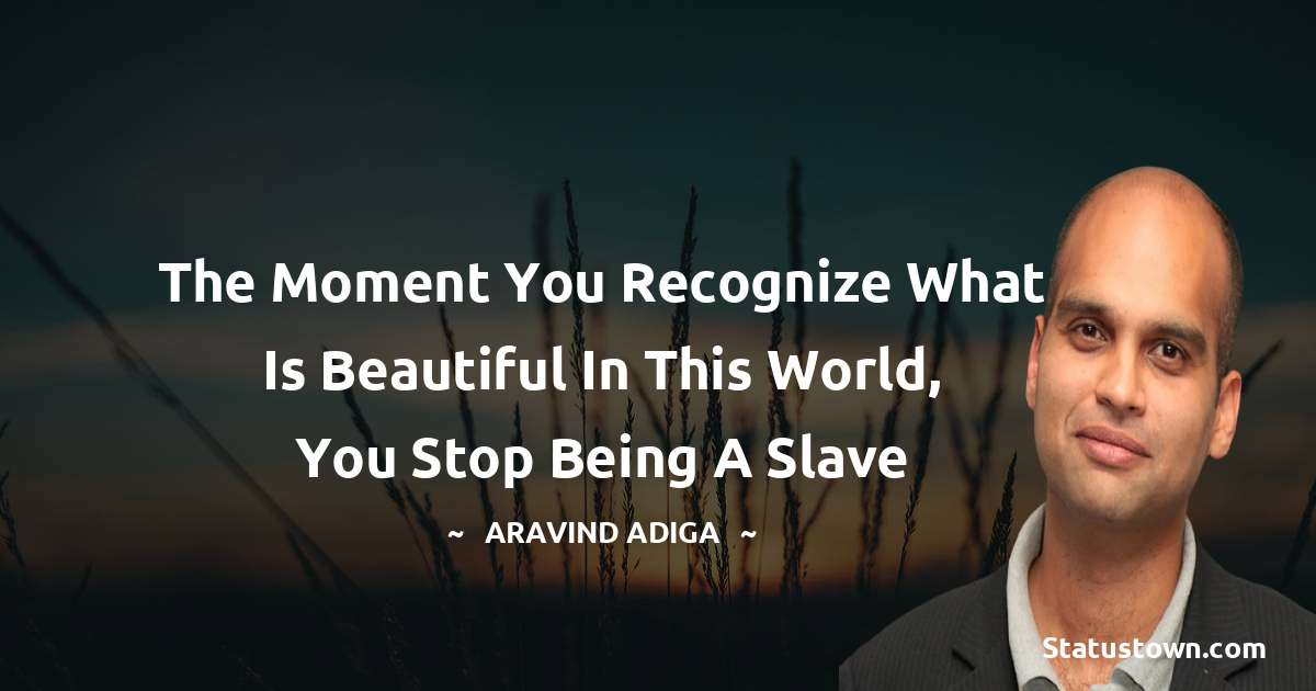 Aravind Adiga Quotes - The moment you recognize what is beautiful in this world, you stop being a slave