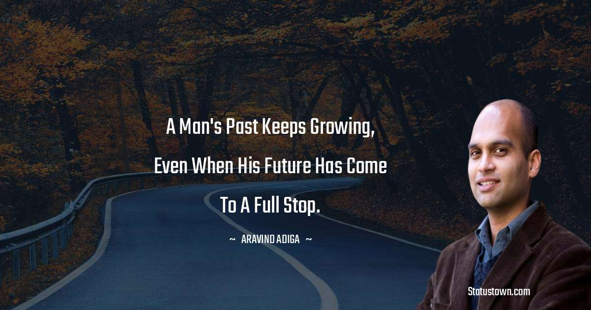Aravind Adiga Quotes - A man's past keeps growing, even when his future has come to a full stop.