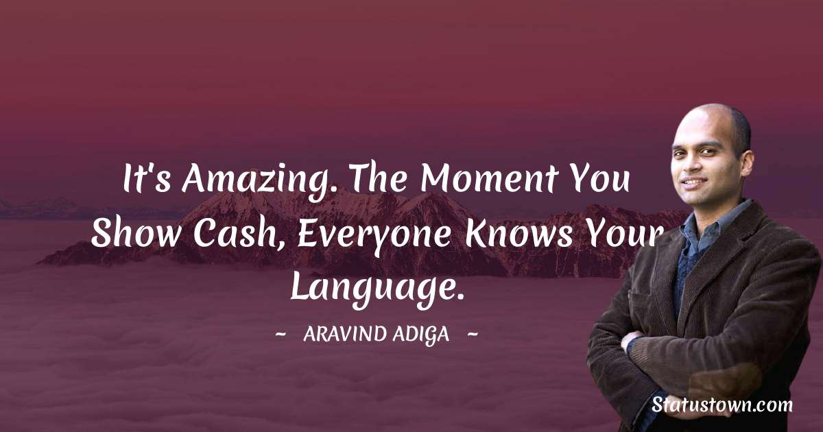 Aravind Adiga Quotes - It's amazing. The moment you show cash, everyone knows your language.