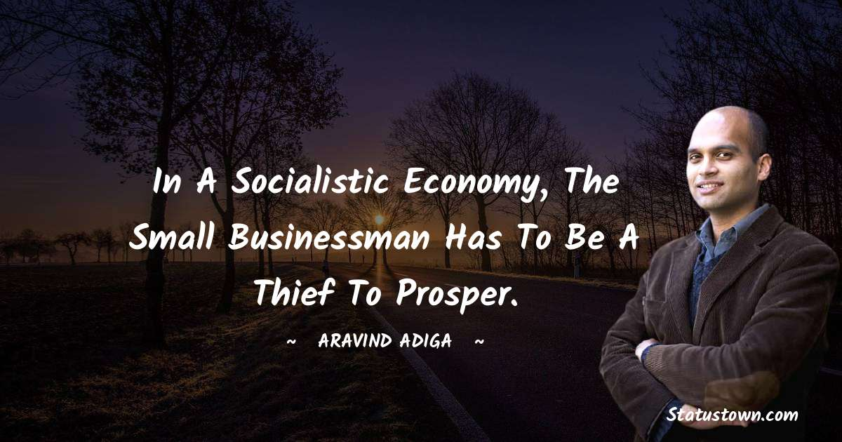 Aravind Adiga Quotes - In a socialistic economy, the small businessman has to be a thief to prosper.