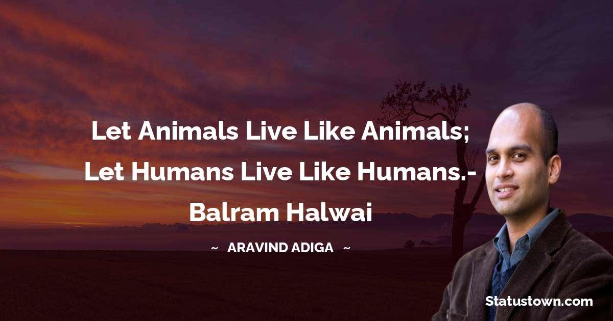 Let animals live like animals; let humans live like humans.- Balram Halwai - Aravind Adiga download