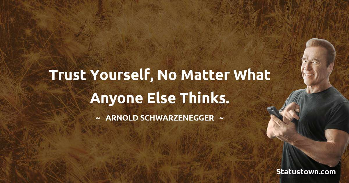 Trust yourself, no matter what anyone else thinks.