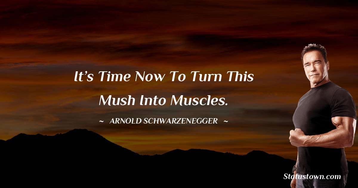 Arnold Schwarzenegger Quotes - It's time now to turn this mush into muscles.