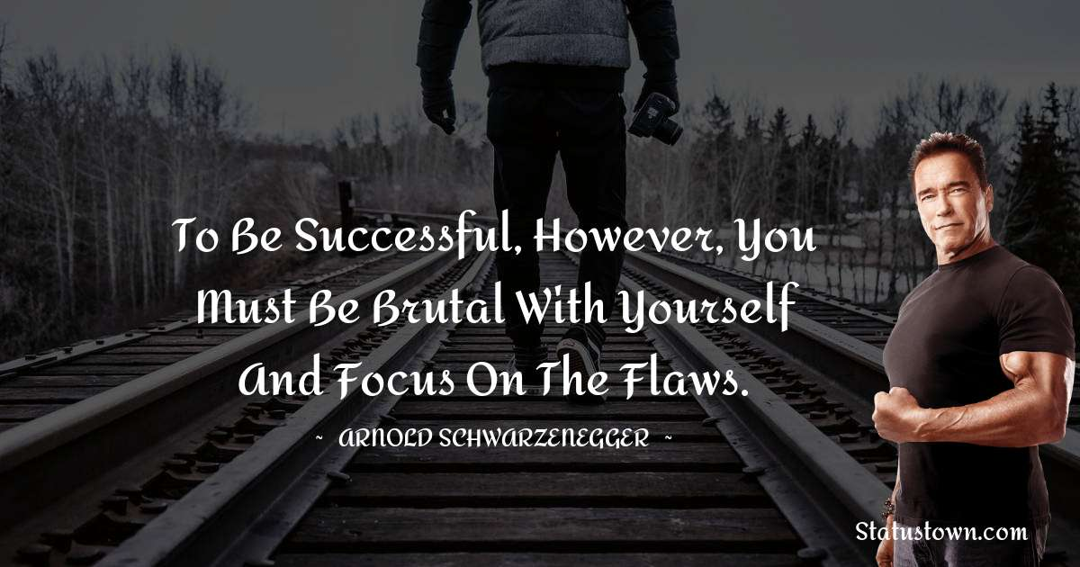 Arnold Schwarzenegger Quotes - To be successful, however, you must be brutal with yourself and focus on the flaws.