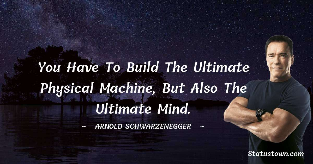 Arnold Schwarzenegger Quotes - You have to build the ultimate physical machine, but also the ultimate mind.