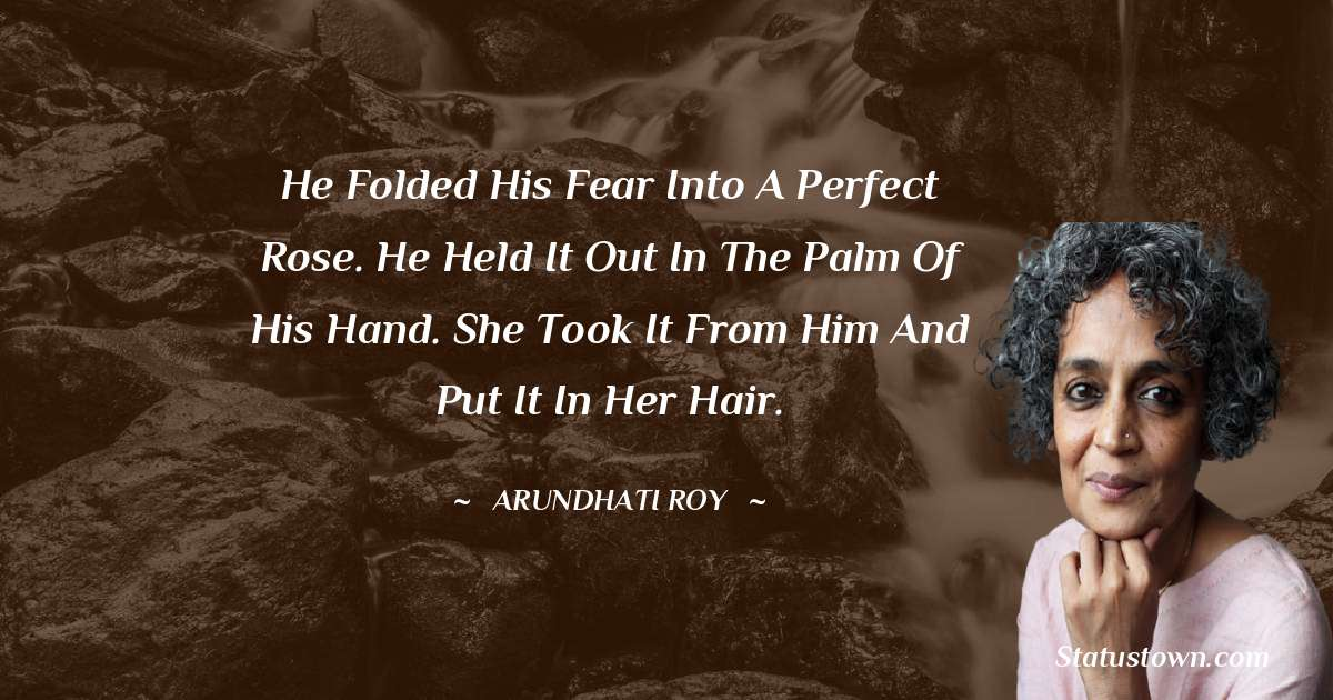 He folded his fear into a perfect rose. He held it out in the palm of his hand. She took it from him and put it in her hair.