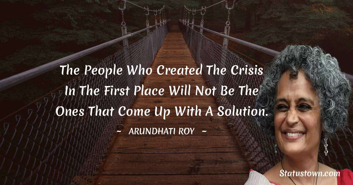 The people who created the crisis in the first place will not be the ones that come up with a solution. - Arundhati Roy download